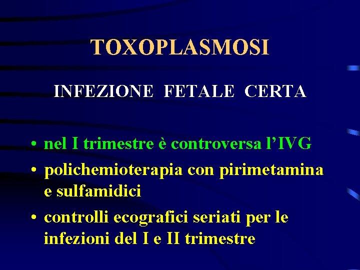 TOXOPLASMOSI INFEZIONE FETALE CERTA • nel I trimestre è controversa l'IVG • polichemioterapia con