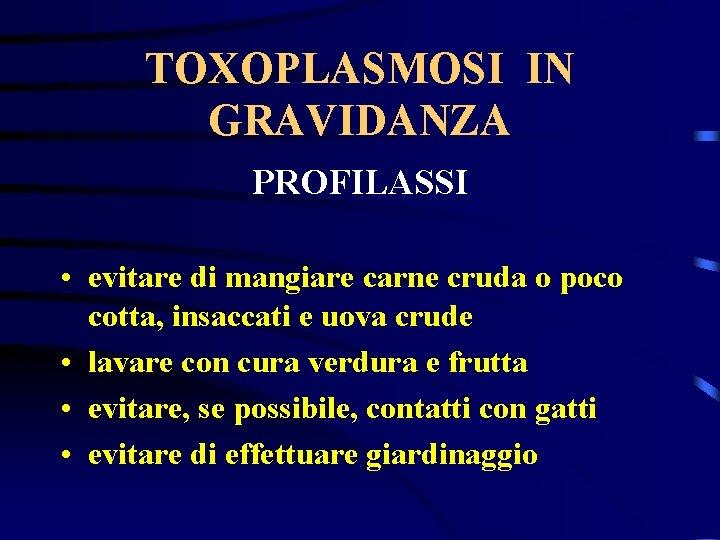 TOXOPLASMOSI IN GRAVIDANZA PROFILASSI • evitare di mangiare carne cruda o poco cotta, insaccati