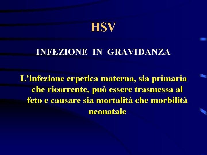 HSV INFEZIONE IN GRAVIDANZA L'infezione erpetica materna, sia primaria che ricorrente, può essere trasmessa