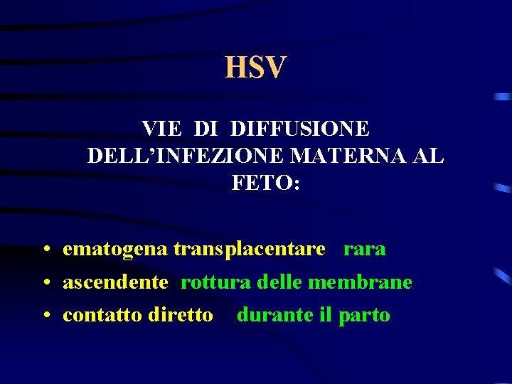 HSV VIE DI DIFFUSIONE DELL'INFEZIONE MATERNA AL FETO: • ematogena transplacentare rara • ascendente