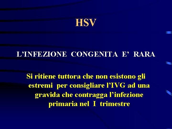 HSV L'INFEZIONE CONGENITA E' RARA Si ritiene tuttora che non esistono gli estremi per