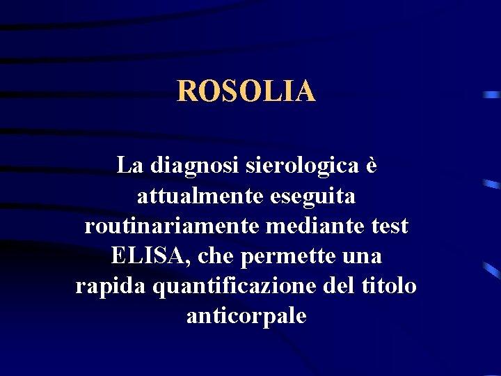 ROSOLIA La diagnosi sierologica è attualmente eseguita routinariamente mediante test ELISA, che permette una