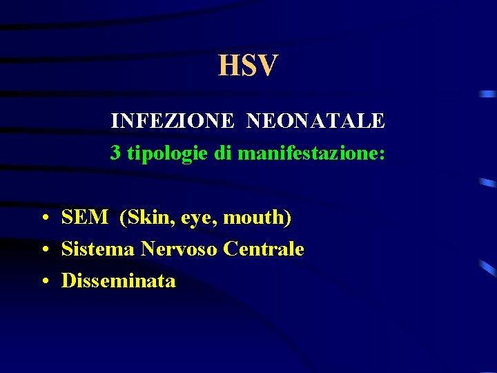 HSV INFEZIONE NEONATALE 3 tipologie di manifestazione: • SEM (Skin, eye, mouth) • Sistema