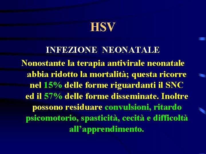 HSV INFEZIONE NEONATALE Nonostante la terapia antivirale neonatale abbia ridotto la mortalità; questa ricorre