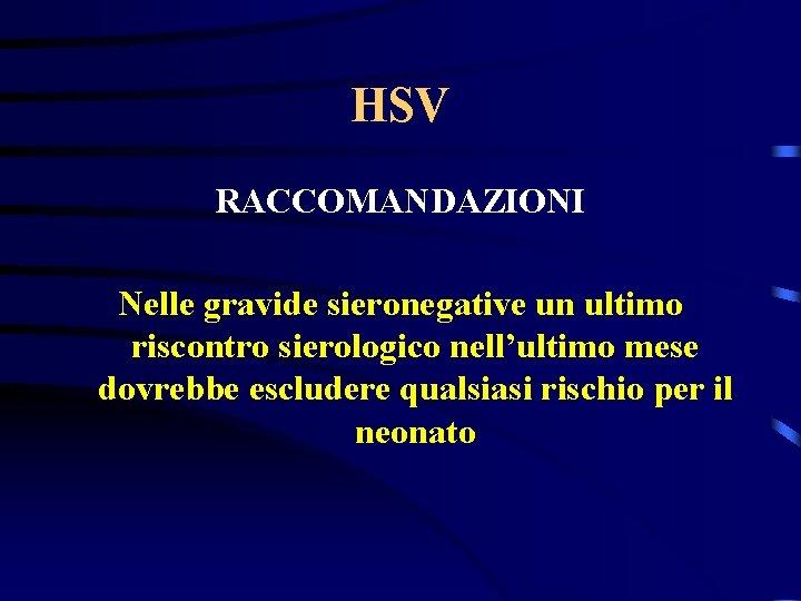 HSV RACCOMANDAZIONI Nelle gravide sieronegative un ultimo riscontro sierologico nell'ultimo mese dovrebbe escludere qualsiasi