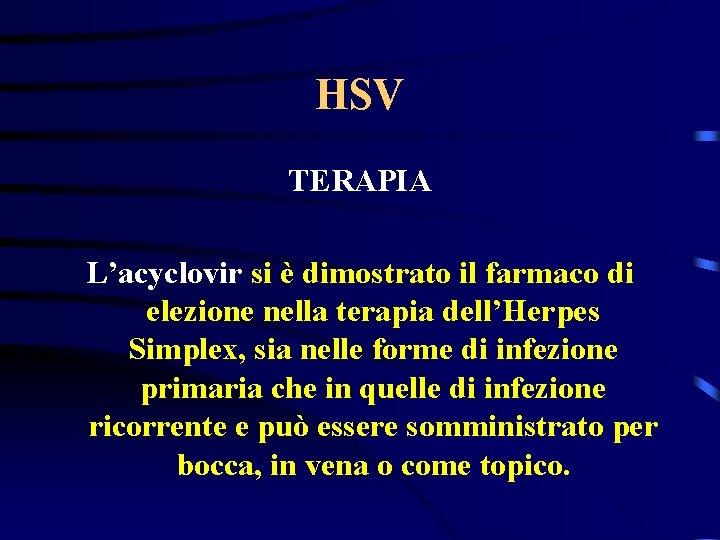 HSV TERAPIA L'acyclovir si è dimostrato il farmaco di elezione nella terapia dell'Herpes Simplex,
