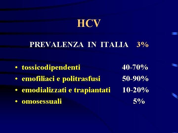 HCV PREVALENZA IN ITALIA • • tossicodipendenti emofiliaci e politrasfusi emodializzati e trapiantati omosessuali