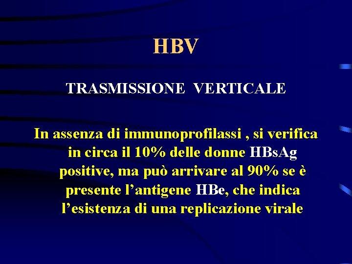 HBV TRASMISSIONE VERTICALE In assenza di immunoprofilassi , si verifica in circa il 10%