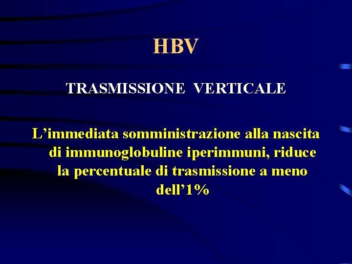 HBV TRASMISSIONE VERTICALE L'immediata somministrazione alla nascita di immunoglobuline iperimmuni, riduce la percentuale di