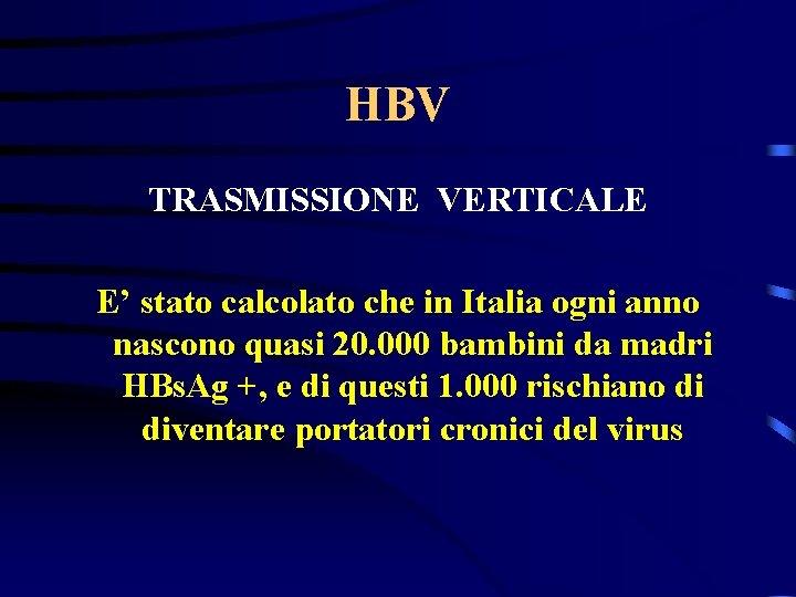 HBV TRASMISSIONE VERTICALE E' stato calcolato che in Italia ogni anno nascono quasi 20.