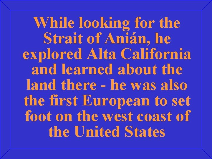 While looking for the Strait of Anián, he explored Alta California and learned about