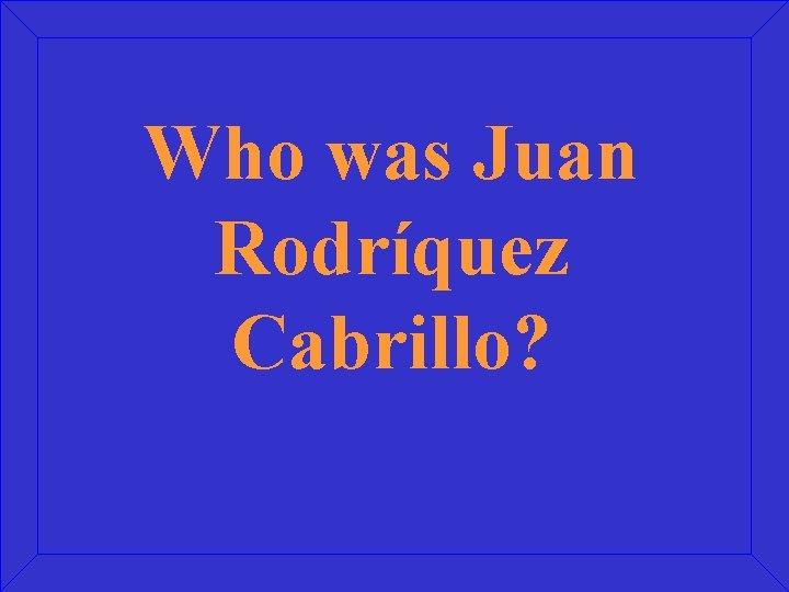Who was Juan Rodríquez Cabrillo?