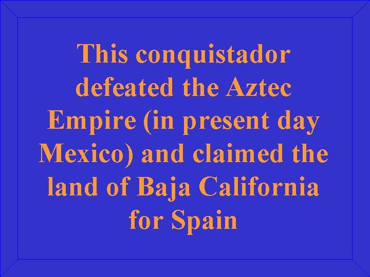 This conquistador defeated the Aztec Empire (in present day Mexico) and claimed the land