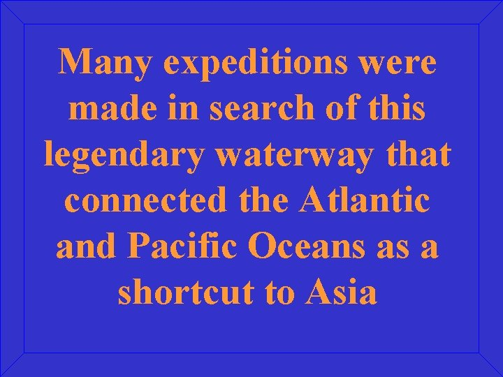 Many expeditions were made in search of this legendary waterway that connected the Atlantic