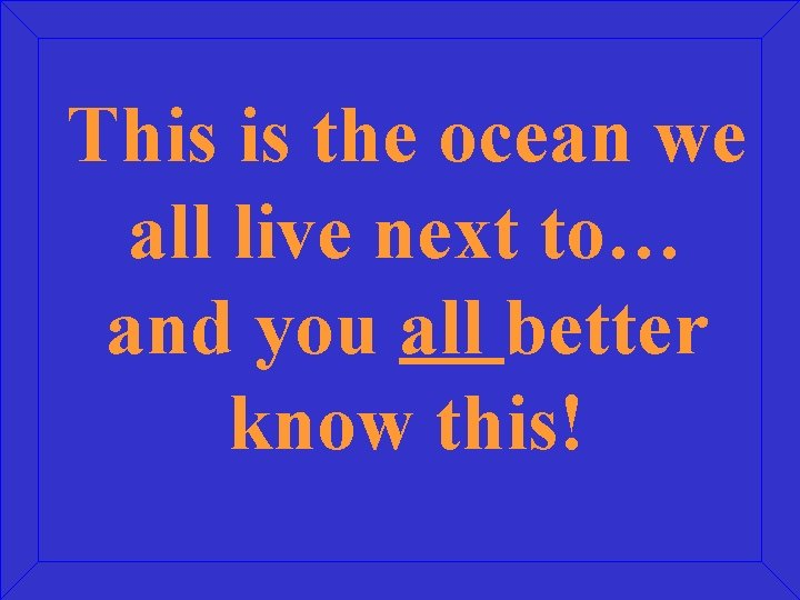 This is the ocean we all live next to… and you all better know