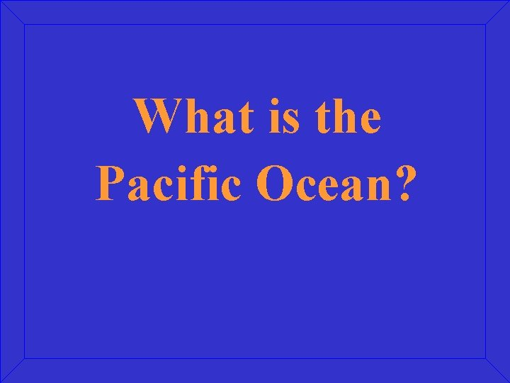 What is the Pacific Ocean?