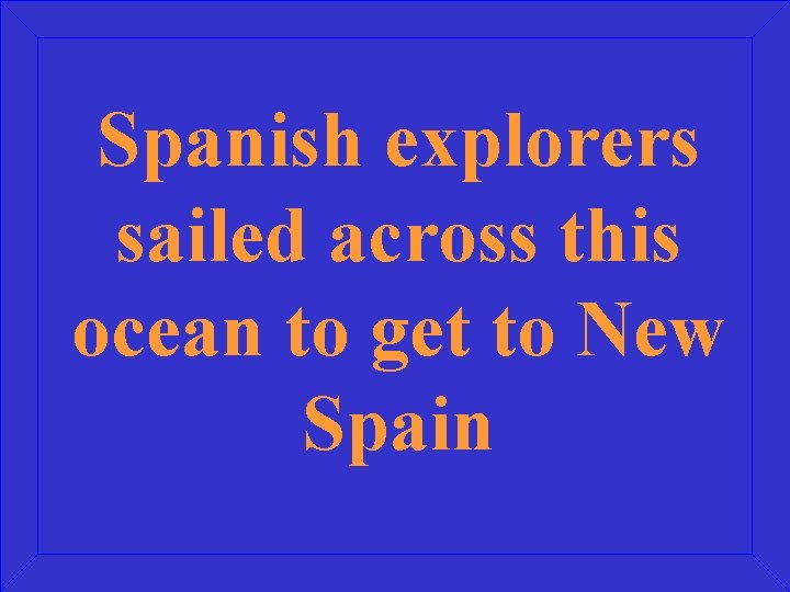 Spanish explorers sailed across this ocean to get to New Spain