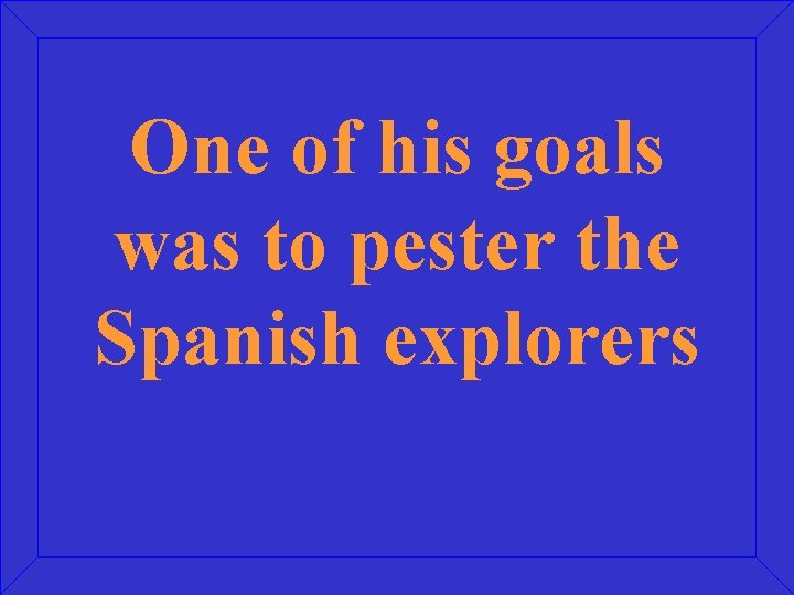 One of his goals was to pester the Spanish explorers