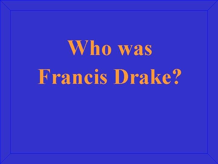 Who was Francis Drake?