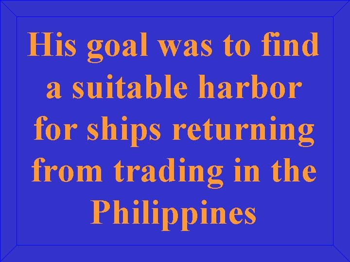 His goal was to find a suitable harbor for ships returning from trading in