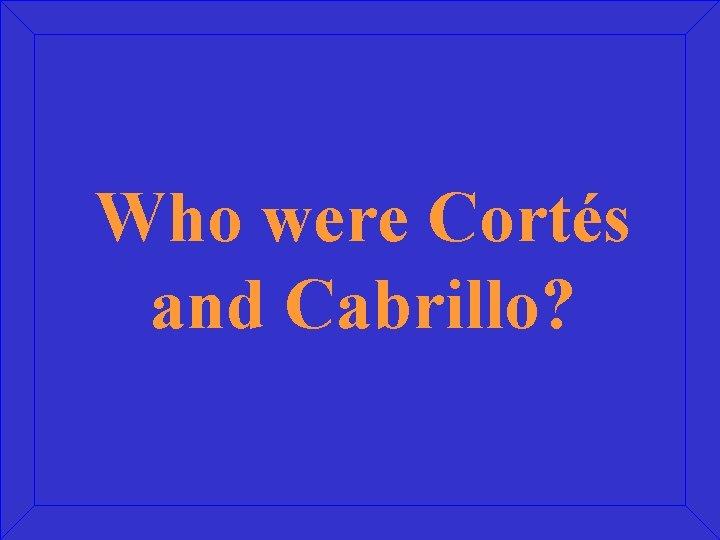Who were Cortés and Cabrillo?