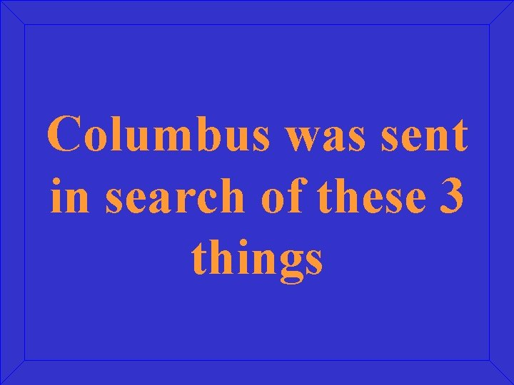 Columbus was sent in search of these 3 things