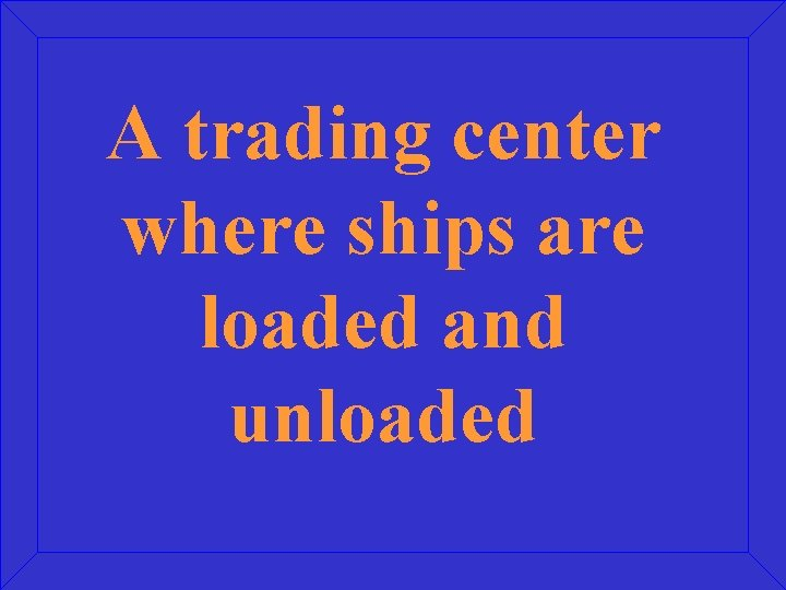 A trading center where ships are loaded and unloaded