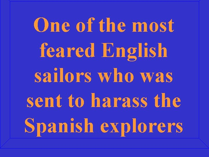 One of the most feared English sailors who was sent to harass the Spanish