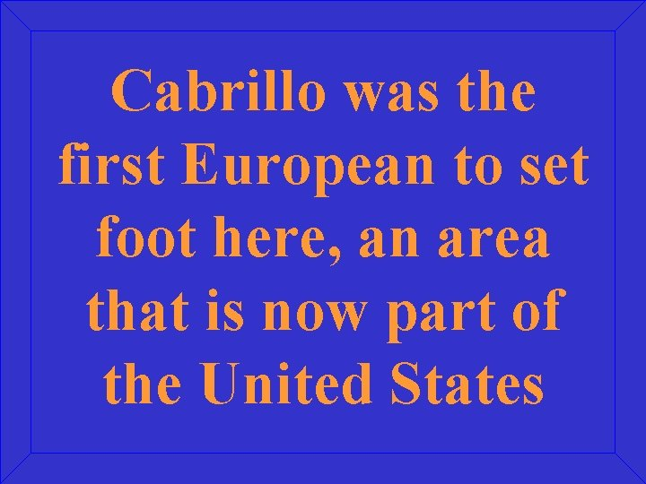 Cabrillo was the first European to set foot here, an area that is now