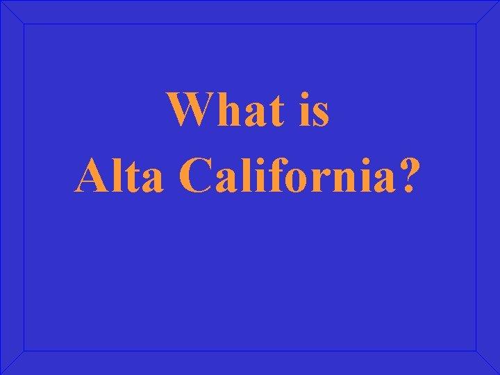 What is Alta California?