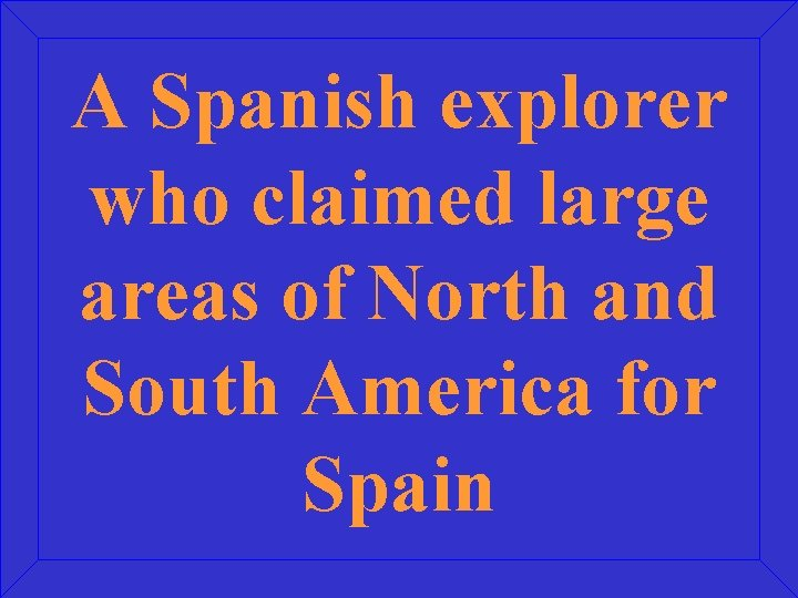 A Spanish explorer who claimed large areas of North and South America for Spain
