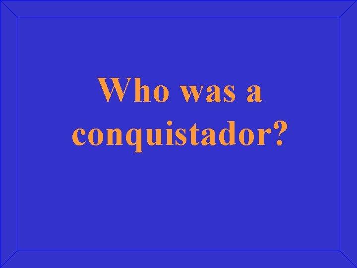 Who was a conquistador?