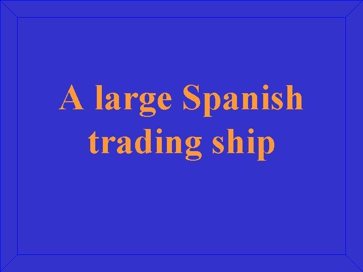 A large Spanish trading ship