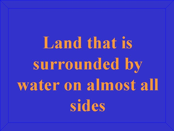 Land that is surrounded by water on almost all sides
