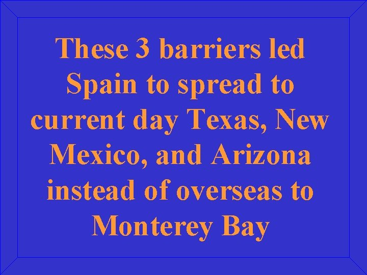 These 3 barriers led Spain to spread to current day Texas, New Mexico, and