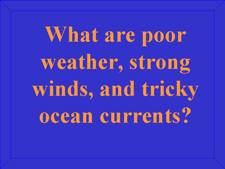 What are poor weather, strong winds, and tricky ocean currents?