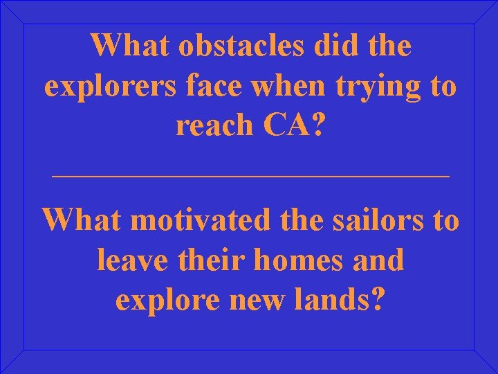What obstacles did the explorers face when trying to reach CA? _____________________ What motivated
