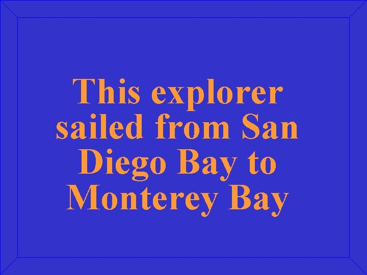 This explorer sailed from San Diego Bay to Monterey Bay