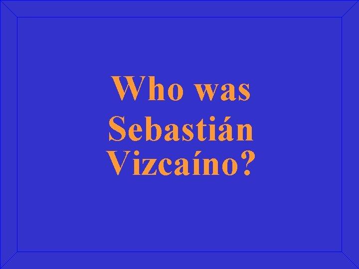 Who was Sebastián Vizcaíno?