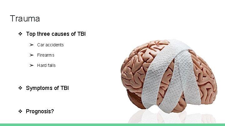 Trauma ❖ Top three causes of TBI ➢ Car accidents ➢ Firearms ➢ Hard