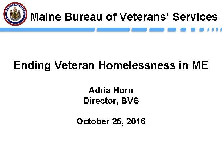 Maine Bureau of Veterans' Services Ending Veteran Homelessness in ME Adria Horn Director, BVS