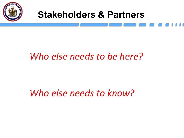 Stakeholders & Partners Who else needs to be here? Who else needs to know?