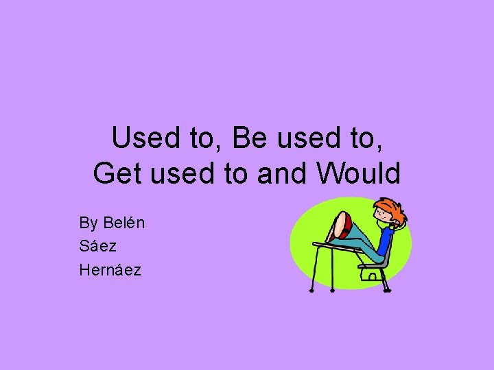 Used to, Be used to, Get used to and Would By Belén Sáez Hernáez