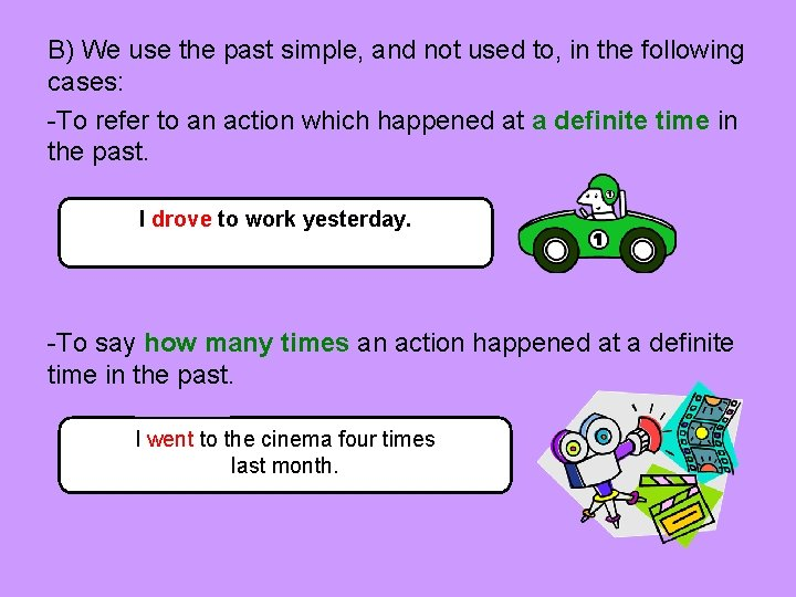 B) We use the past simple, and not used to, in the following cases: