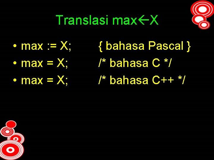 Translasi max X • max : = X; • max = X; { bahasa