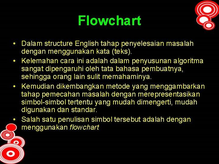 Flowchart • Dalam structure English tahap penyelesaian masalah dengan menggunakan kata (teks). • Kelemahan