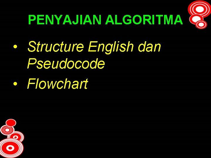 PENYAJIAN ALGORITMA • Structure English dan Pseudocode • Flowchart