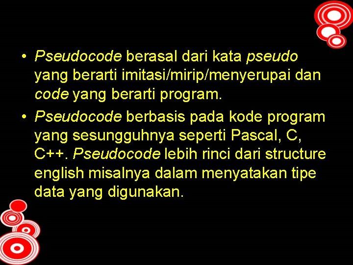 • Pseudocode berasal dari kata pseudo yang berarti imitasi/mirip/menyerupai dan code yang berarti