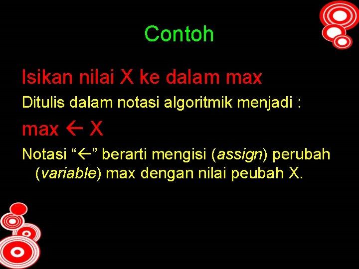 Contoh Isikan nilai X ke dalam max Ditulis dalam notasi algoritmik menjadi : max
