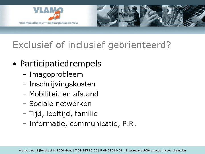 Exclusief of inclusief geörienteerd? • Participatiedrempels – Imagoprobleem – Inschrijvingskosten – Mobiliteit en afstand